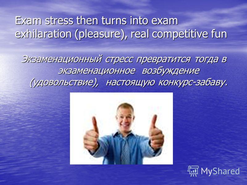 Exam stress then turns into exam exhilaration (pleasure), real competitive fun Экзаменационный стресс превратится тогда в экзаменационное возбуждение (удовольствие), настоящую конкурс-забаву.