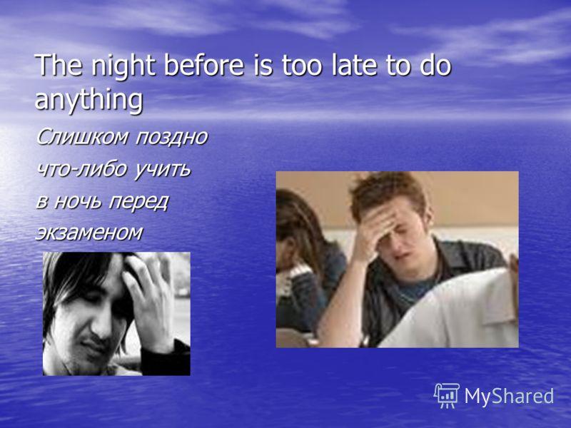 The night before is too late to do anything Слишком поздно что-либо учить в ночь перед экзаменом