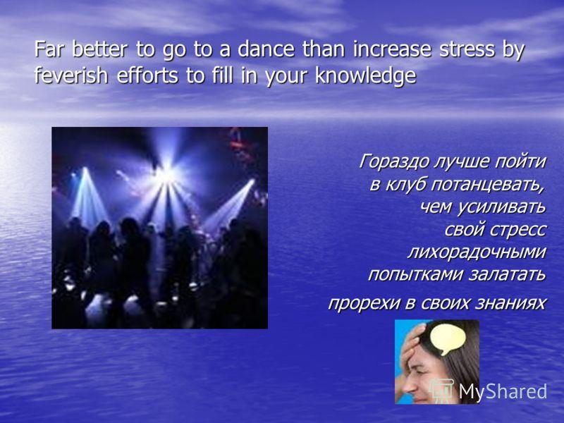 Far better to go to a dance than increase stress by feverish efforts to fill in your knowledge Гораздо лучше пойти в клуб потанцевать, чем усиливать свой стресс лихорадочными попытками залатать прорехи в своих знаниях