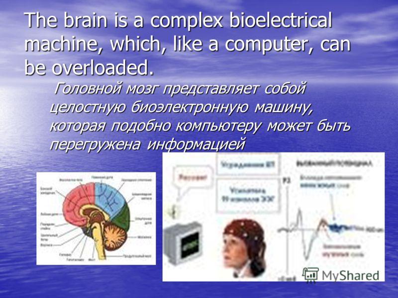 The brain is a complex bioelectrical machine, which, like a computer, can be overloaded. Головной мозг представляет собой целостную биоэлектронную машину, которая подобно компьютеру может быть перегружена информацией Головной мозг представляет собой