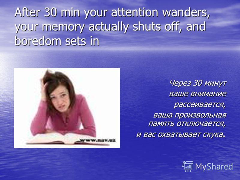 After 30 min your attention wanders, your memory actually shuts off, and boredom sets in Через 30 минут ваше внимание ваше внимание рассеивается, рассеивается, ваша произвольная память отключается, и вас охватывает скука. и вас охватывает скука.