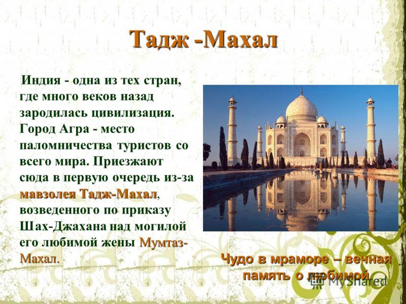 Тадж -Махал мавзолея Тадж-Махал Мумтаз- Махал. Индия - одна из тех стран, где много веков назад зародилась цивилизация. Город Агра - место паломничества туристов со всего мира. Приезжают сюда в первую очередь из-за мавзолея Тадж-Махал, возведенного п
