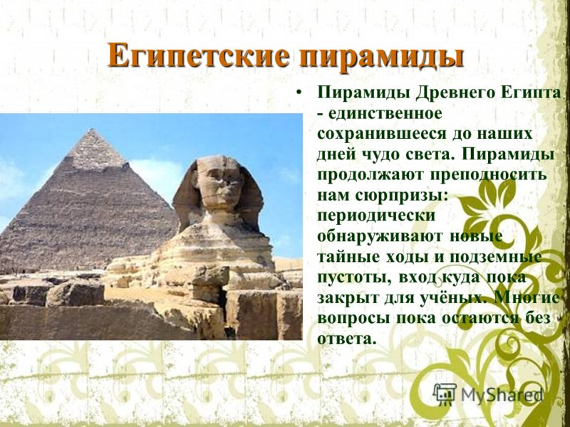 Египетские пирамиды Пирамиды Древнего Египта - единственное сохранившееся до наших дней чудо света. Пирамиды продолжают преподносить нам сюрпризы: периодически обнаруживают новые тайные ходы и подземные пустоты, вход куда пока закрыт для учёных. Мног