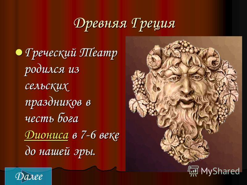 Древняя Греция Греческий Театр родился из сельских праздников в честь бога Диониса в 7-6 веке до нашей эры. Греческий Театр родился из сельских праздников в честь бога Диониса в 7-6 веке до нашей эры. Диониса Далее