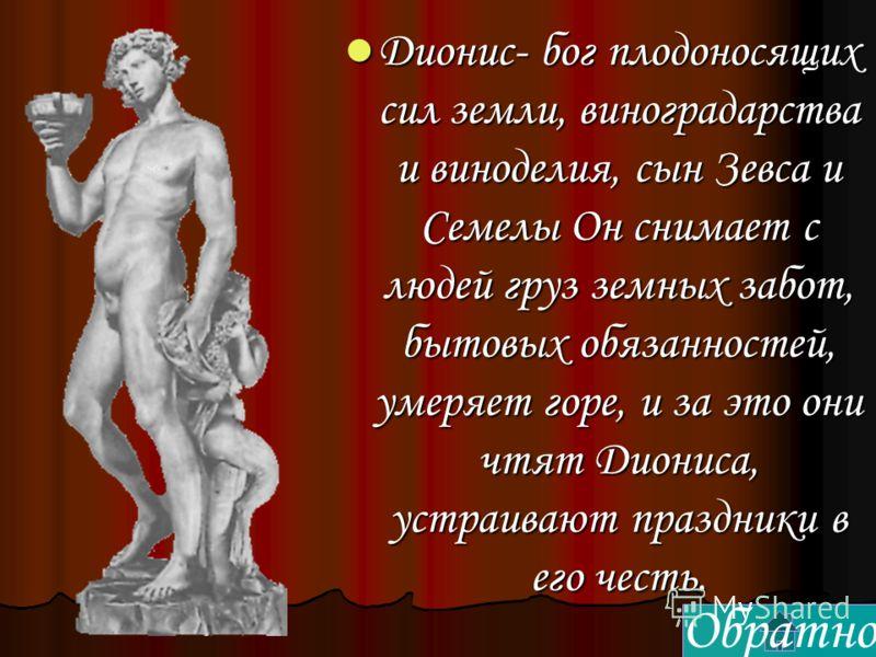 Дионис- бог плодоносящих сил земли, виноградарства и виноделия, сын Зевса и Семелы Он снимает с людей груз земных забот, бытовых обязанностей, умеряет горе, и за это они чтят Диониса, устраивают праздники в его честь. Дионис- бог плодоносящих сил зем