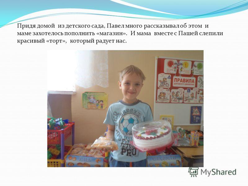 Придя домой из детского сада, Павел много рассказывал об этом и маме захотелось пополнить «магазин». И мама вместе с Пашей слепили красивый «торт», который радует нас.