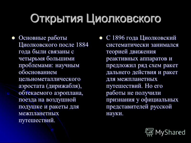 6 Открытия Циолковского Основные работы Циолковского после 1884 года были связаны с четырьмя большими проблемами: научным обоснованием цельнометаллического аэростата (дирижабля), обтекаемого аэроплана, поезда на воздушной подушке и ракеты для межплан