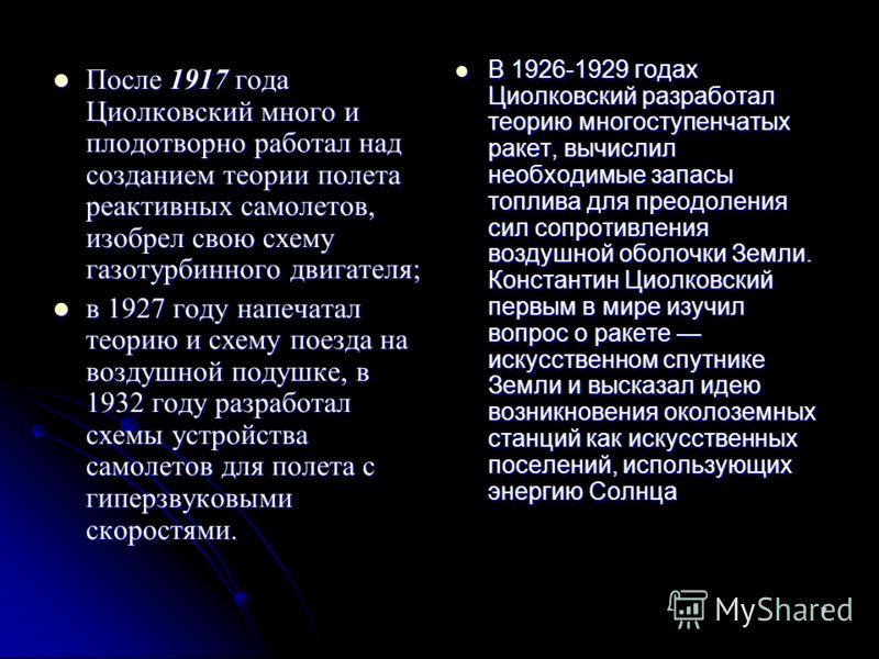 7 После 1917 года Циолковский много и плодотворно работал над созданием теории полета реактивных самолетов, изобрел свою схему газотурбинного двигателя; После 1917 года Циолковский много и плодотворно работал над созданием теории полета реактивных са