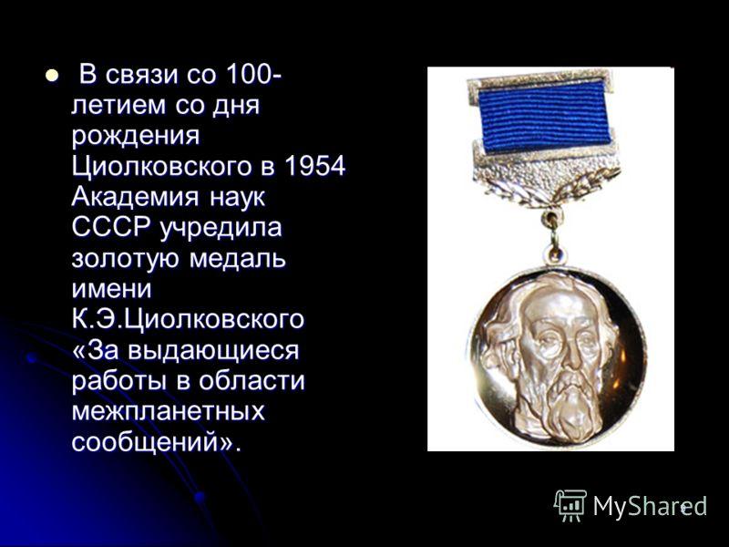 9 В связи со 100- летием со дня рождения Циолковского в 1954 Академия наук СССР учредила золотую медаль имени К.Э.Циолковского «За выдающиеся работы в области межпланетных сообщений». В связи со 100- летием со дня рождения Циолковского в 1954 Академи