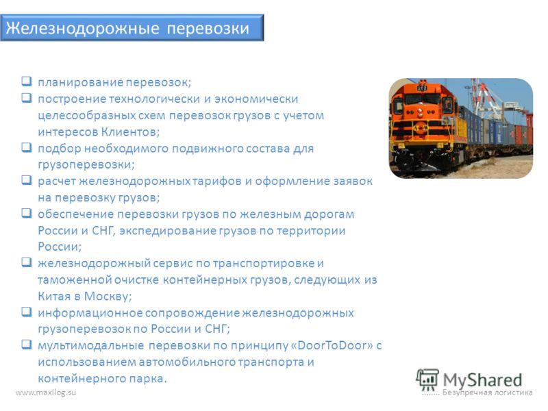 www.maxilog.su........ Безупречная логистика Железнодорожные перевозки планирование перевозок; построение технологически и экономически целесообразных схем перевозок грузов с учетом интересов Клиентов; подбор необходимого подвижного состава для грузо