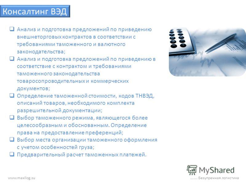 www.maxilog.su....... Безупречная логистика Консалтинг ВЭД Анализ и подготовка предложений по приведению внешнеторговых контрактов в соответствии с требованиями таможенного и валютного законодательства; Анализ и подготовка предложений по приведению в