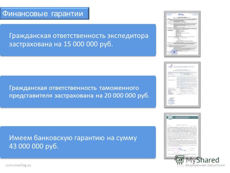 Финансовые гарантии Гражданская ответственность таможенного представителя застрахована на 20 000 000 руб. Имеем банковскую гарантию на сумму 43 000 000 руб. Гражданская ответственность экспедитора застрахована на 15 000 000 руб.