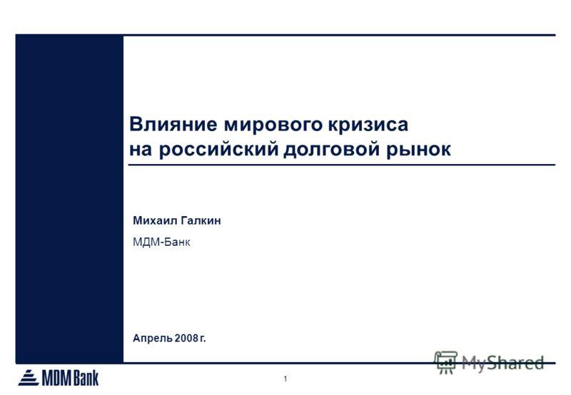 1 Влияние мирового кризиса на российский долговой рынок Апрель 2008 г. Михаил Галкин МДМ-Банк