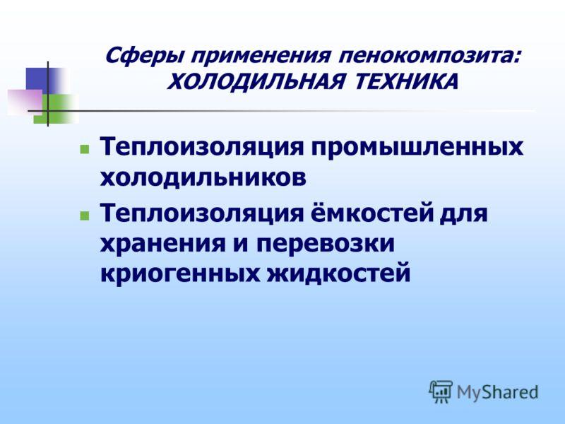 Сферы применения пенокомпозита: ХОЛОДИЛЬНАЯ ТЕХНИКА Теплоизоляция промышленных холодильников Теплоизоляция ёмкостей для хранения и перевозки криогенных жидкостей