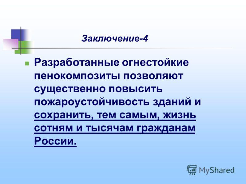 Заключение-4 Разработанные огнестойкие пенокомпозиты позволяют существенно повысить пожароустойчивость зданий и сохранить, тем самым, жизнь сотням и тысячам гражданам России.