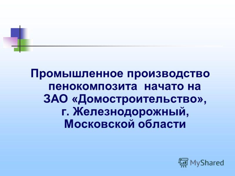 Промышленное производство пенокомпозита начато на ЗАО «Домостроительство», г. Железнодорожный, Московской области
