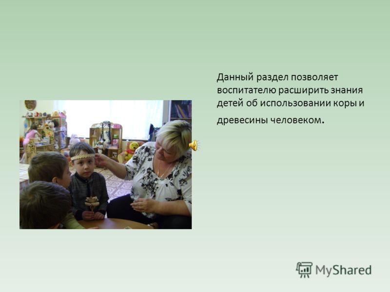 Данный раздел позволяет воспитателю расширить знания детей об использовании коры и древесины человеком.