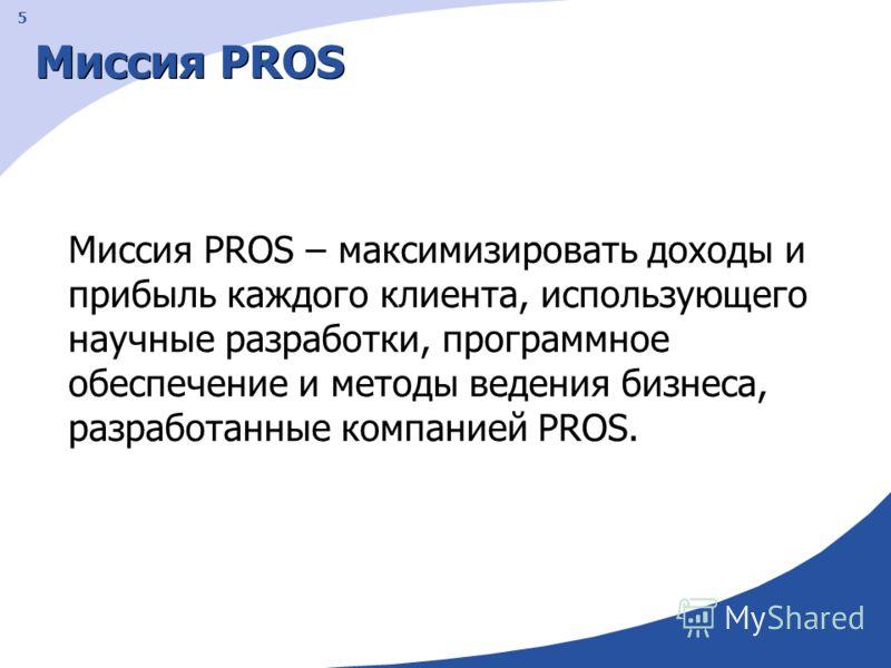 5 Миссия PROS Миссия PROS – максимизировать доходы и прибыль каждого клиента, использующего научные разработки, программное обеспечение и методы ведения бизнеса, разработанные компанией PROS.