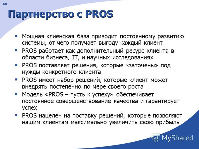 60 Партнерство с PROS Мощная клиенская база приводит постоянному развитию системы, от чего получает выгоду каждый клиент PROS работает как дополнительный ресурс клиента в области бизнеса, IT, и научных исследованиях PROS поставляет решения, которые «