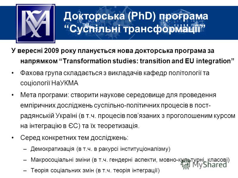 Докторська (PhD) програма Суспільні трансформації У вересні 2009 року планується нова докторська програма за напрямком Transformation studies: transition and EU integration Фахова група складається з викладачів кафедр політології та соціології НаУКМА