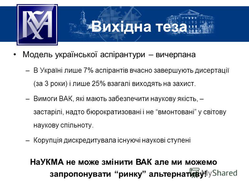 Вихідна теза Модель української аспірантури – вичерпана –В Україні лише 7% аспірантів вчасно завершують дисертації (за 3 роки) і лише 25% взагалі виходять на захист. –Вимоги ВАК, які мають забезпечити наукову якість, – застарілі, надто бюрократизован