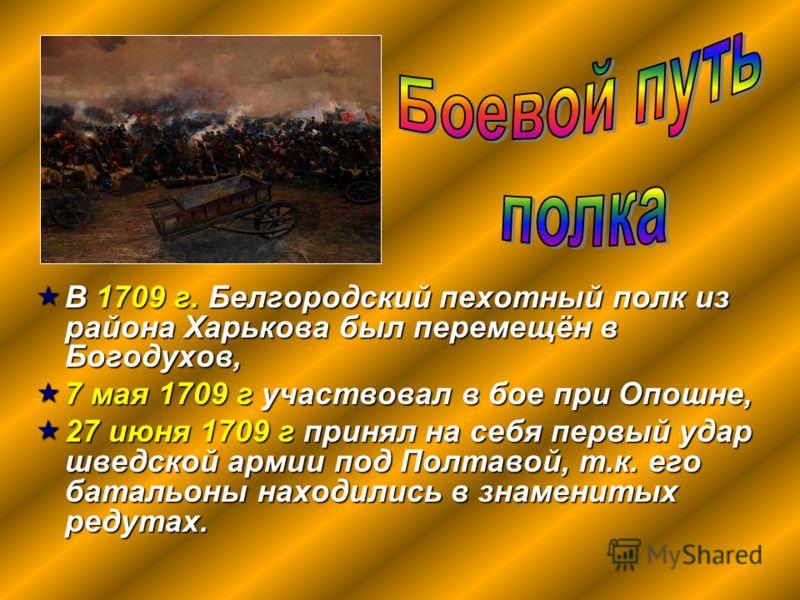 В 1709 г. Белгородский пехотный полк из района Харькова был перемещён в Богодухов, В 1709 г. Белгородский пехотный полк из района Харькова был перемещён в Богодухов, 7 мая 1709 г участвовал в бое при Опошне, 7 мая 1709 г участвовал в бое при Опошне,