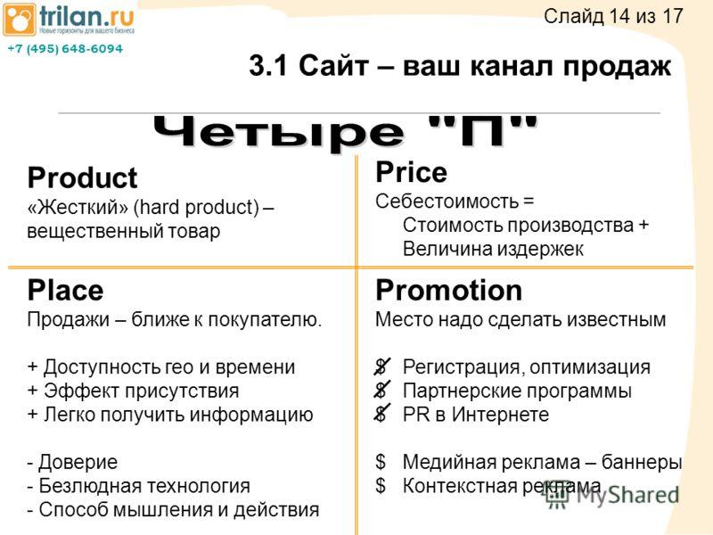 +7 (495) 648-6094 3.1 Сайт – ваш канал продаж Product «Жесткий» (hard product) – вещественный товар Price Себестоимость = Стоимость производства + Величина издержек Place Продажи – ближе к покупателю. + Доступность гео и времени + Эффект присутствия