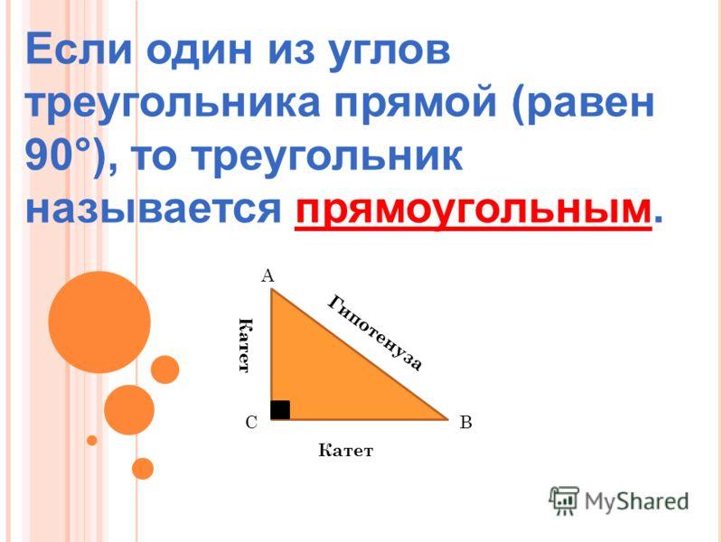 Если один из углов треугольника прямой (равен 90°), то треугольник называется прямоугольным. А ВС Гипотенуза Катет