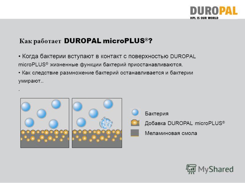 Как работает DUROPAL microPLUS ® ? Когда бактерии вступают в контакт с поверхностью DUROPAL microPLUS ® жизненные функции бактерий приостанавливаются. Как следствие размножение бактерий останавливается и бактерии умирают... Бактерия Добавка DUROPAL m