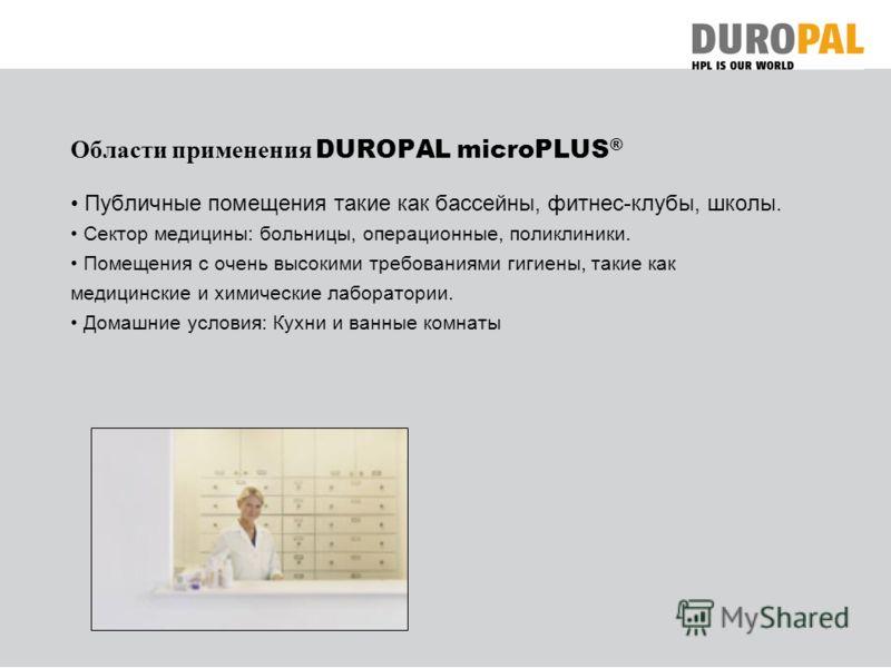 Области применения DUROPAL microPLUS ® Публичные помещения такие как бассейны, фитнес-клубы, школы. Сектор медицины: больницы, операционные, поликлиники. Помещения с очень высокими требованиями гигиены, такие как медицинские и химические лаборатории.