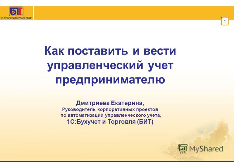 1 Как поставить и вести управленческий учет предпринимателю Дмитриева Екатерина, Руководитель корпоративных проектов по автоматизации управленческого учета, 1С:Бухучет и Торговля (БИТ)