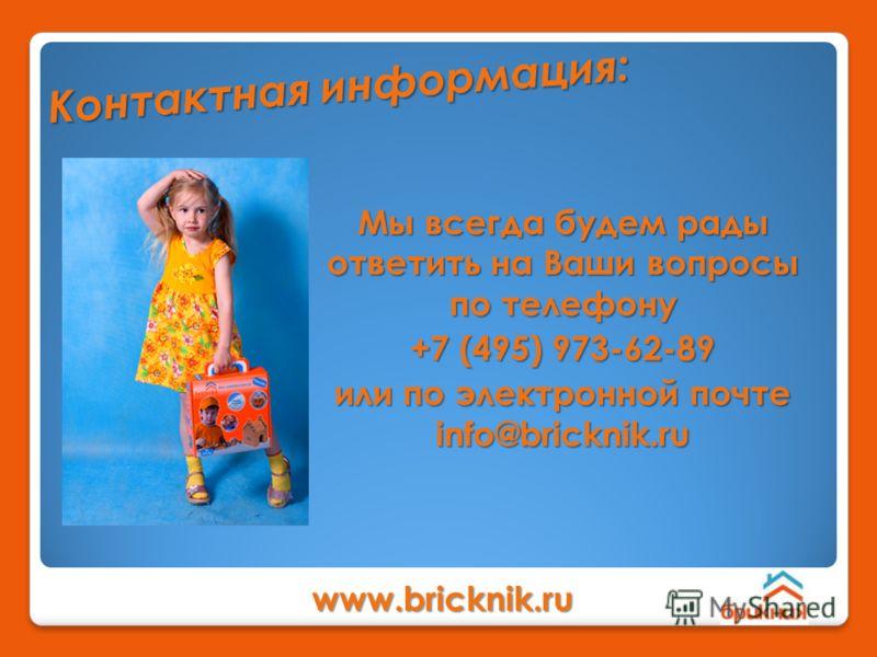 www.bricknik.ru Мы всегда будем рады ответить на Ваши вопросы по телефону +7 (495) 973-62-89 или по электронной почте info@bricknik.ru К о н т а к т н а я и н ф о р м а ц и я :
