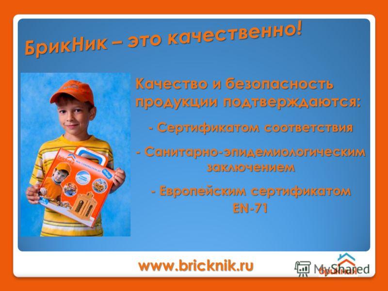 Качество и безопасность продукции подтверждаются: Б р и к Н и к – э т о к а ч е с т в е н н о ! www.bricknik.ru - Сертификатом соответствия - Санитарно-эпидемиологическим заключением - Европейским сертификатом EN-71