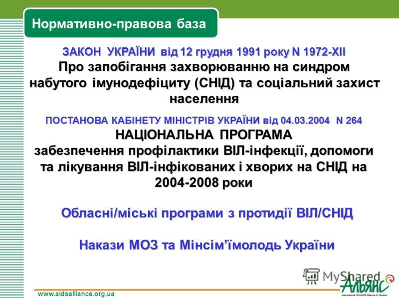 www.aidsalliance.org.ua Нормативно-правова база ЗАКОН УКРАЇНИ від 12 грудня 1991 року N 1972-XII Про запобігання захворюванню на синдром набутого імунодефіциту (СНІД) та соціальний захист населення ПОСТАНОВА КАБІНЕТУ МІНІСТРІВ УКРАЇНИ від 04.03.2004