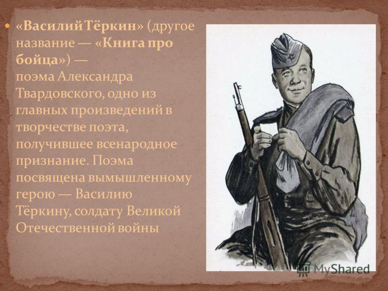 «Василий Тёркин» (другое название «Книга про бойца») поэма Александра Твардовского, одно из главных произведений в творчестве поэта, получившее всенародное признание. Поэма посвящена вымышленному герою Василию Тёркину, солдату Великой Отечественной в