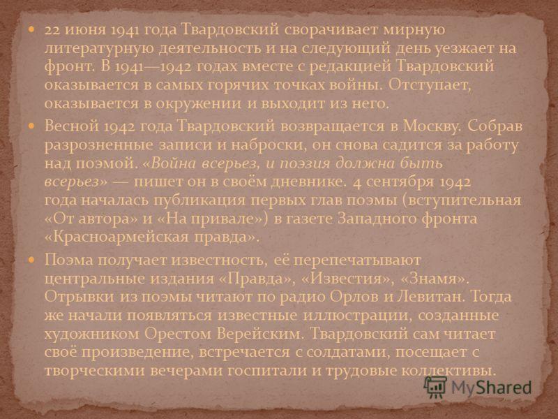 22 июня 1941 года Твардовский сворачивает мирную литературную деятельность и на следующий день уезжает на фронт. В 19411942 годах вместе с редакцией Твардовский оказывается в самых горячих точках войны. Отступает, оказывается в окружении и выходит из