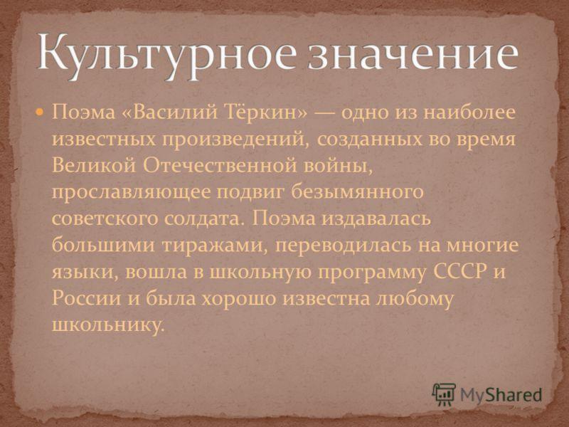 Поэма «Василий Тёркин» одно из наиболее известных произведений, созданных во время Великой Отечественной войны, прославляющее подвиг безымянного советского солдата. Поэма издавалась большими тиражами, переводилась на многие языки, вошла в школьную пр