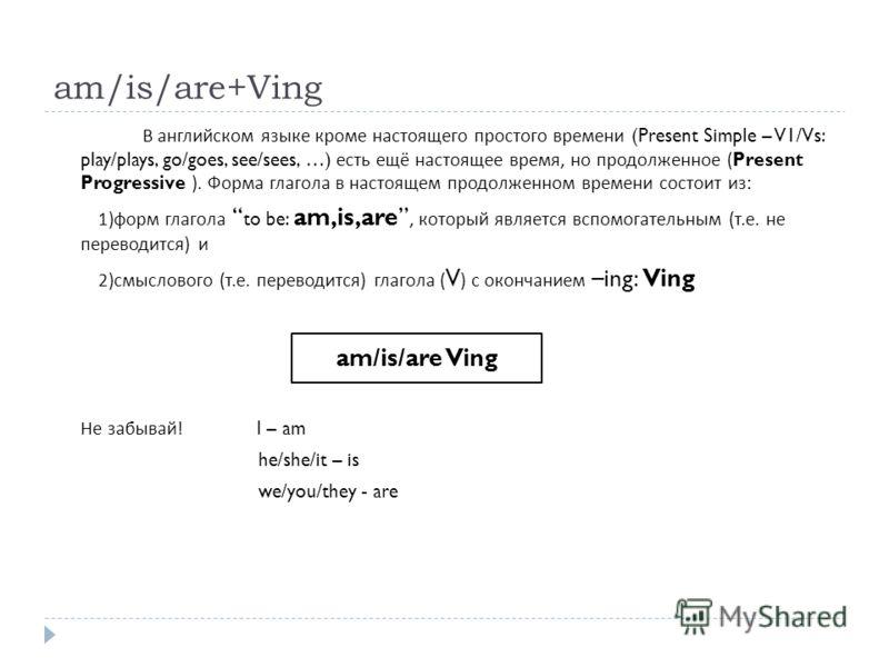 am/is/are+Ving В английском языке кроме настоящего простого времени (Present Simple – V1/Vs: play/plays, go/goes, see/sees, …) есть ещё настоящее время, но продолженное (Present Progressive ). Форма глагола в настоящем продолженном времени состоит из