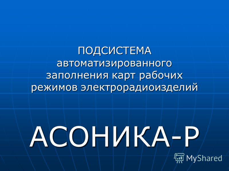ПОДСИСТЕМА автоматизированного заполнения карт рабочих режимов электрорадиоизделий АСОНИКА-Р