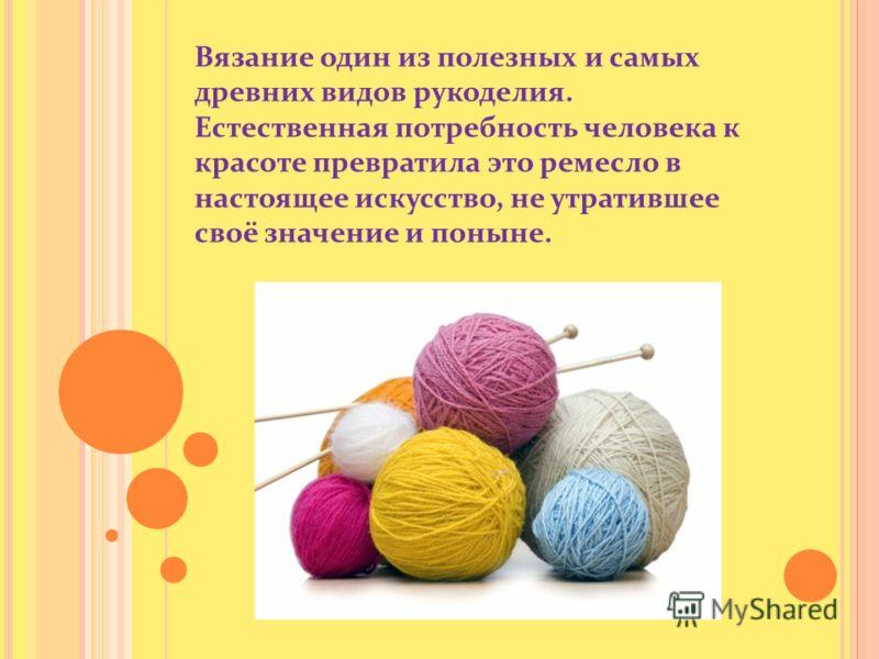 Вязание один из полезных и самых древних видов рукоделия. Естественная потребность человека к красоте превратила это ремесло в настоящее искусство, не утратившее своё значение и поныне.