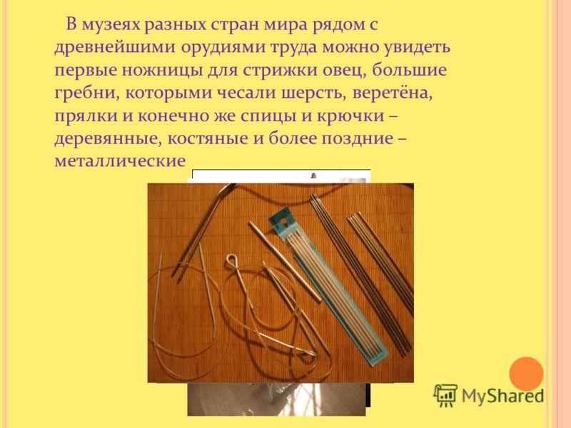В музеях разных стран мира рядом с древнейшими орудиями труда можно увидеть первые ножницы для стрижки овец, большие гребни, которыми чесали шерсть, веретёна, прялки и конечно же спицы и крючки – деревянные, костяные и более поздние – металлические