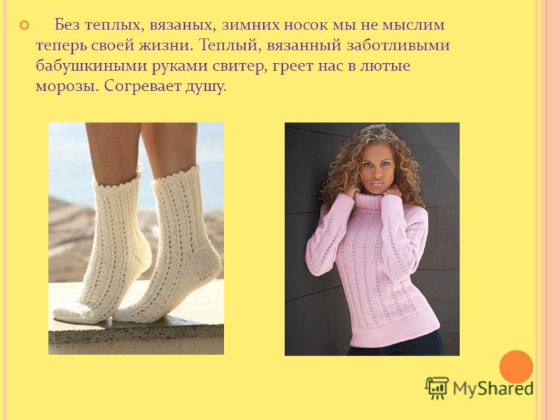 Без теплых, вязаных, зимних носок мы не мыслим теперь своей жизни. Теплый, вязанный заботливыми бабушкиными руками свитер, греет нас в лютые морозы. Согревает душу.