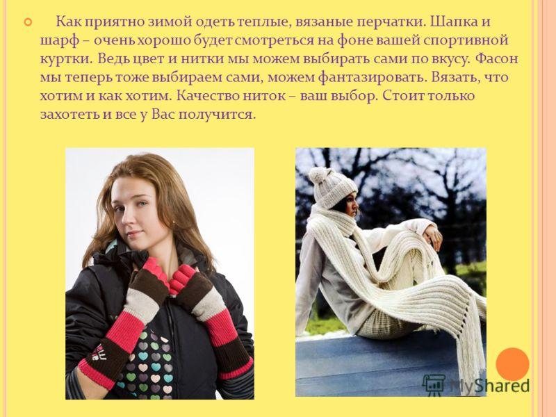 Как приятно зимой одеть теплые, вязаные перчатки. Шапка и шарф – очень хорошо будет смотреться на фоне вашей спортивной куртки. Ведь цвет и нитки мы можем выбирать сами по вкусу. Фасон мы теперь тоже выбираем сами, можем фантазировать. Вязать, что хо