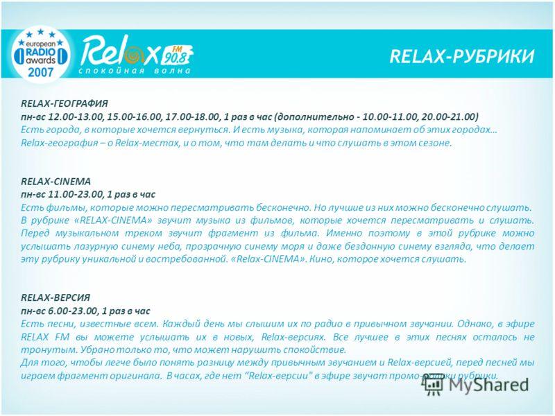RELAX-ГЕОГРАФИЯ пн-вс 12.00-13.00, 15.00-16.00, 17.00-18.00, 1 раз в час (дополнительно - 10.00-11.00, 20.00-21.00) Есть города, в которые хочется вернуться. И есть музыка, которая напоминает об этих городах… Relax-география – о Relax-местах, и о том