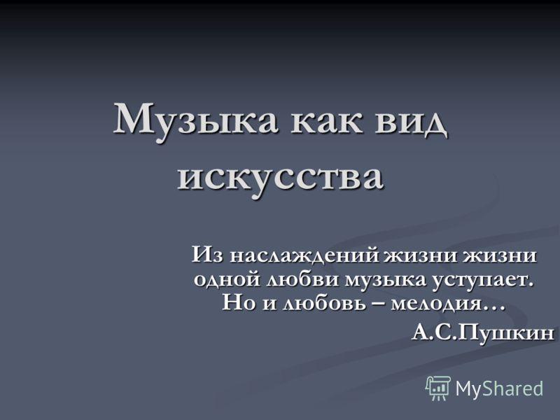 Музыка как вид искусства Из наслаждений жизни жизни одной любви музыка уступает. Но и любовь – мелодия… А.С.Пушкин