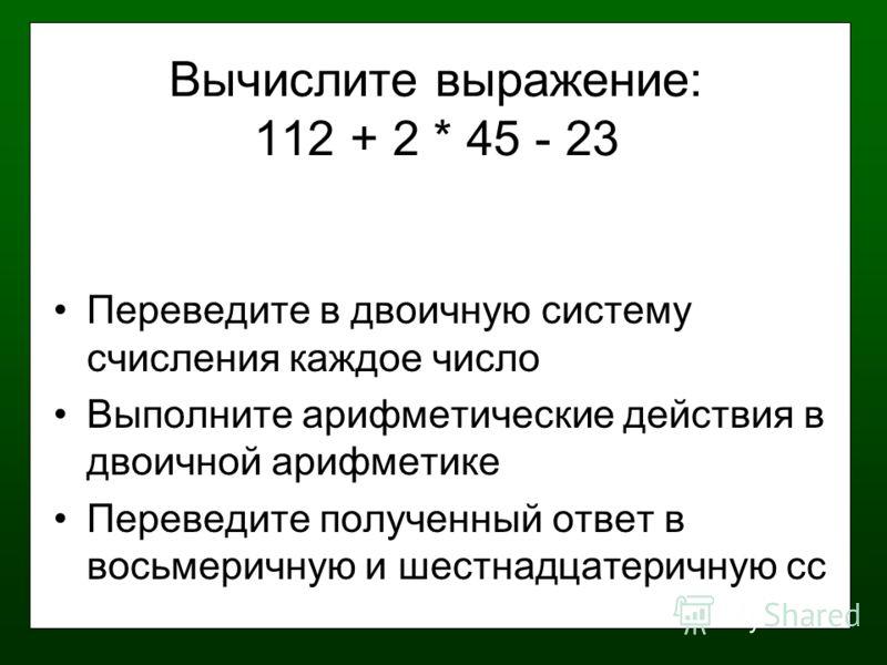 Вычислите выражение: 112 + 2 * 45 - 23 Переведите в двоичную систему счисления каждое число Выполните арифметические действия в двоичной арифметике Переведите полученный ответ в восьмеричную и шестнадцатеричную сс