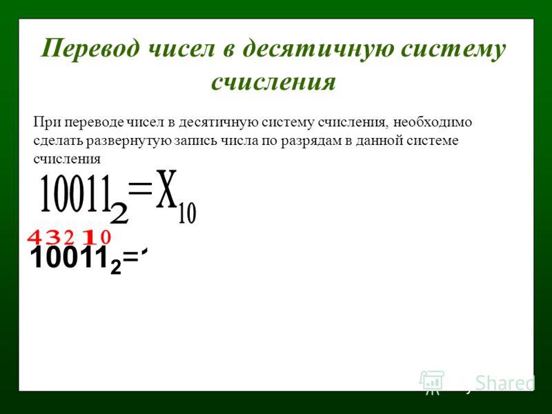 Перевод чисел в десятичную систему счисления 10011 2 =1·2 0 +1·2 1 +0·2 2 +0·2 3 +1·2 4 = 1+2+0+0+16=19 10 При переводе чисел в десятичную систему счисления, необходимо сделать развернутую запись числа по разрядам в данной системе счисления
