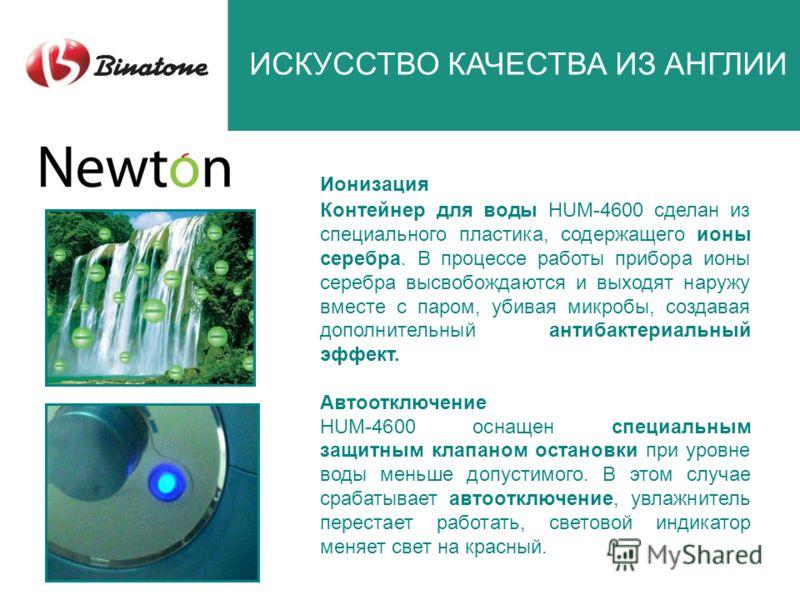 ИСКУССТВО КАЧЕСТВА ИЗ АНГЛИИ Контейнер для воды HUM-4600 сделан из специального пластика, содержащего ионы серебра. В процессе работы прибора ионы серебра высвобождаются и выходят наружу вместе с паром, убивая микробы, создавая дополнительный антибак