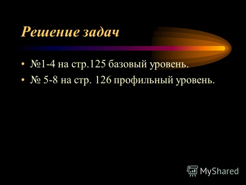 Решение задач 1-4 на стр.125 базовый уровень. 5-8 на стр. 126 профильный уровень.