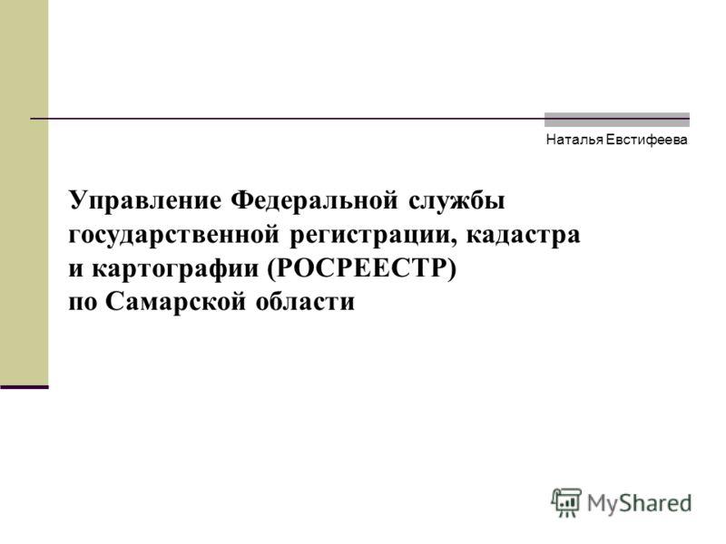 Управление Федеральной службы государственной регистрации, кадастра и картографии (РОСРЕЕСТР) по Самарской области Наталья Евстифеева